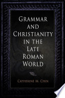 Grammar and Christianity in the Late Roman World Book