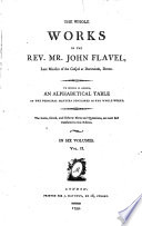 The Whole Works of the Rev  Mr  John Flavel     To which is Added  an Alphabetical Table of the Principal Matters Contained in the Whole Works  The Latin  Greek and Hebrew Notes and Quotations  are Now First Translated in this Edition
