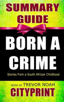 Summary Guide Born A Crime Stories From A South African Childhood Book By Trevor Noah