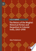 The Return Of The Mughal Historical Fiction And Despotism In Colonial India 1863 1908