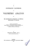 A Systematic Handbook of Volumetric Analysis  Or  The Quantitative Estimation of Chemical Substances by Measure