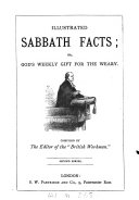 Illustrated sabbath facts; or, God's weekly gift for the weary [ed. by T.B.S.].