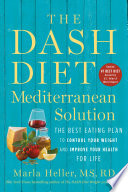 """The DASH Diet Mediterranean Solution: The Best Eating Plan to Control Your Weight and Improve Your Health for Life"" by Marla Heller"