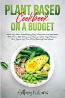 Plant Based Cookbook on a Budget  Make Your Plant Based Eating Easy  Accessible and Affordable With These 250 Delicious and Customizable Vegan Recipes Book