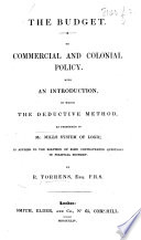 The Budget. On Commercial and Colonial Policy. With an Introduction, in which the Deductive Method, as Presented in Mr. Mill's System of Logic, is Applied to the Solution of Some Controverted Questions in Political Economy