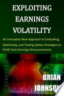 Exploiting Earnings Volatility  : An Innovative New Approach to Evaluating, Optimizing, and Trading Option Strategies to Profit from Earnings Announcements