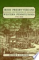 Irish Presbyterians And The Shaping Of Western Pennsylvania 1770 1830
