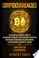 Cryptocurrencies: an Essential Beginner's Guide to Blockchain Technology, Cryptocurrency Investing, Mastering Bitcoin Basics Including Mining, Ethereum Smart Contracts, Trading and Some Info on Programming