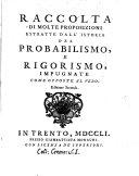 Raccolta di molte proposizioni estratte dall'Istoria del probabilismo, e rigorismo, impugnate come opposte al vero