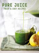 Pure Juice: Fresh & Easy Recipes