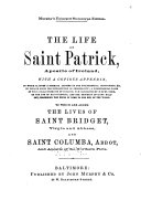 The Life of Saint Patrick  Apostle of Ireland  with a Copious Appendix  in which is Given a Summary Account of the Ecclesiastical Institutions   c  in Ireland Since the Introduction of Christianity       to which are Added the Lives of Saint Bridget  Virgin and Abbess  and Saint Columbia  Abbott  and Apostle of the Northern Picts