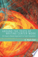 Around the Texts of Writing Center Work  : An Inquiry-Based Approach to Tutor Education