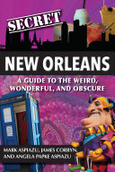 Secret New Orleans  A Guide to the Weird  Wonderful  and Obscure