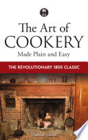 """""""The Art of Cookery Made Plain and Easy: The Revolutionary 1805 Classic"""" by Hannah Glasse"""