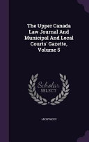 The Upper Canada Law Journal and Municipal and Local Courts  Gazette  Volume 5