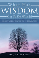 What Has Wisdom Got to Do with It? - 365 Daily Wisdom Confessions and Declarations