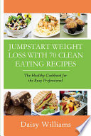 Clean Eating Recipes  Jumpstart Weight Loss With 70 Clean Eating Recipes Book