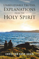 Unbelievable Truths  Explanations From The Holy Spirit