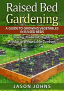 Raised Bed Gardening - a Guide to Growing Vegetables in Raised Beds
