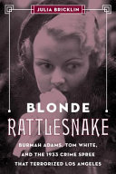 link to Blonde rattlesnake : Burmah Adams, Tom White, and the 1933 crime spree that terrorized Los Angeles in the TCC library catalog