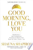 """Good Morning, I Love You: Mindfulness and Self-Compassion Practices to Rewire Your Brain for Calm, Clarity, and Joy"" by Shauna Shapiro, Daniel J. Siegel"