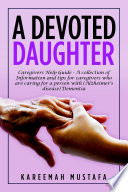 A Devoted Daughter  Caregivers Help Guide   a Collection of Information and Tips for Caregivers Who are Caring for a Person With  Alzheimer s Disease  Dementia Book PDF
