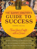 The Savvy Crafters Guide To Success: Turn Your Crafts Into A ...