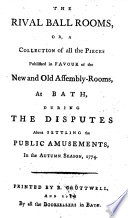 The Rival Ball Rooms  Or  A Collection of All the Pieces Published in Favour of the New and Old Assembly Rooms  at Bath  During the Disputes about Settling the Public Amusements  in the Autumn Season  1774