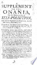 A Supplement to the Onania, or the heinous sin of self pollution (to be bound up with either the 7th, 8th, 9th, or 10th editions of that book), etc