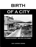 Birth of A City  Prince Rupert To 1914
