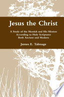 Jesus The Christ A Study Of The Messiah And His Mission According To Holy Scriptures Both Ancient And Modern