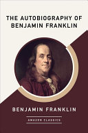 The Autobiography of Benjamin Franklin  Amazonclassics Edition