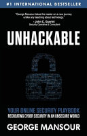 Unhackable  Your Online Security Playbook  Recreating Cyber Security in an Unsecure World Book