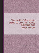The Ladies  Complete Guide to Crochet  Fancy Knitting and Needlework