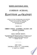 Common School Elocution and Oratory   a Manual of Vocal Culture Based Upon Scientific Principles Philosophically Presented and Fully Illustrated with Appropiate Selections for Reading and Recitation   Designed for Common Schools  Academies  Colleges and Private Learners Book PDF
