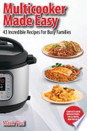 Multicooker Made Easy  : 43 Incredible Recipes for Busy Families