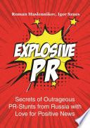 Explosive PR  Secrets of Outrageous PR Stunts from Russia with Love for Positive News Book