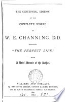 The Centennial Edition of the Complete Works of W E  Channing     Including  The Perfect Life   with a Brief Memoir of the Author   With a Portrait