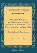 American Almanac and Treasury of Facts  Statistical  Financial  and Political  for the Year 1889