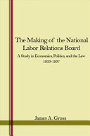 The Making of the National Labor Relations Board: A Study in ...