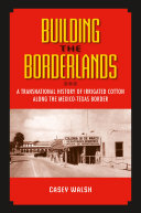 Building the Borderlands: A Transnational History of Irrigated Cotton along the MexicoTexas Border ebook