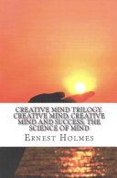 Creative Mind Trilogy. Creative Mind; Creative Mind and Success; the Science of Mind