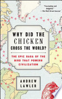 """""""Why Did the Chicken Cross the World?: The Epic Saga of the Bird that Powers Civilization"""" by Andrew Lawler"""