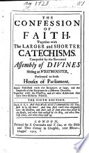 The Confession of Faith  and the Larger and Shorter Catechisms  first agreed upon by the Assembly of Divines     and now appointed by the General Assembly of the Kirk of Scotland  to be a part of uniformity in religion  etc Book
