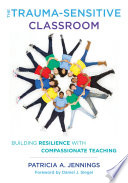 """The Trauma-Sensitive Classroom: Building Resilience with Compassionate Teaching"" by Patricia A. Jennings"