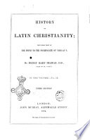 History of Latin Christianity Including that of the Popes to the Pontificate of Nicolas 5  by Henry Hart Milman