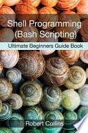 Shell Programming and Bash Scripting  : Ultimate Beginners Guide Book