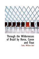 Through the Wildernesses of Brazil by Horse  Canoe and Float