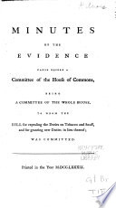 Minutes of the Evidence Taken Before a Committee of the House of Commons, Being a Committee of the Whole House, to Whom the Bill for Repealing the Duties on Tobacco and Snuff, and for Granting New Duties in Lieu Thereof; was Committed