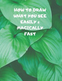 How to Draw What You See Easily   Magically Fast Book